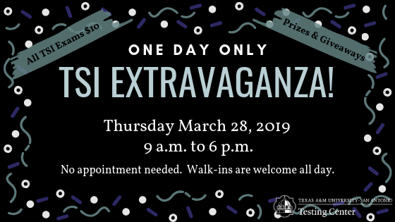Texas A&M University-San Antonio Testing Center presents, One day only. TSI Extravaganza! Thursday March 28, 2019 9 a.m. to 6 p.m. No appointment needed. Walk-ins are welcome all day. All TSI exams $10. Prizes and giveaways.